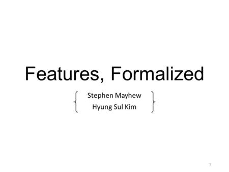 Features, Formalized Stephen Mayhew Hyung Sul Kim 1.