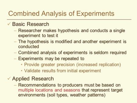 Combined Analysis of Experiments Basic Research –Researcher makes hypothesis and conducts a single experiment to test it –The hypothesis is modified and.
