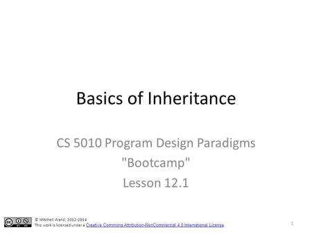 Basics of Inheritance CS 5010 Program Design Paradigms Bootcamp Lesson 12.1 © Mitchell Wand, 2012-2014 This work is licensed under a Creative Commons.