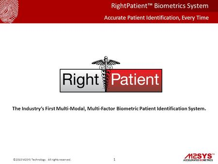 The Industry's First Multi-Modal, Multi-Factor Biometric Patient Identification System. 1 ©2010 M2SYS Technology. All rights reserved. RightPatient™ Biometrics.