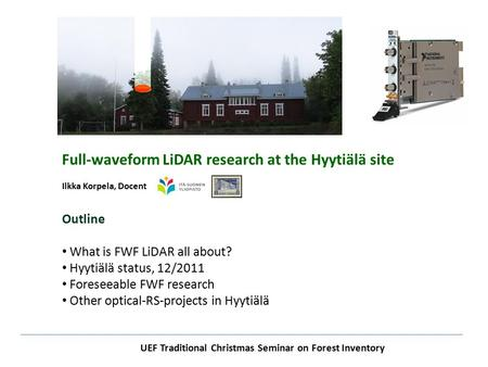 UEF Traditional Christmas Seminar on Forest Inventory Full-waveform LiDAR research at the Hyytiälä site Ilkka Korpela, Docent Outline What is FWF LiDAR.