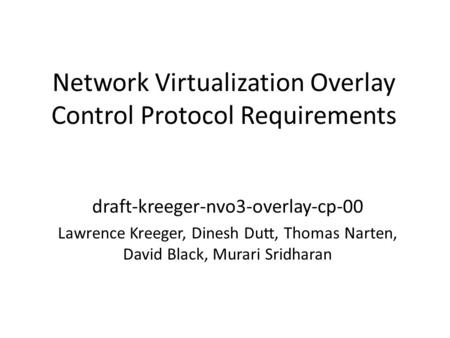Network Virtualization Overlay Control Protocol Requirements draft-kreeger-nvo3-overlay-cp-00 Lawrence Kreeger, Dinesh Dutt, Thomas Narten, David Black,