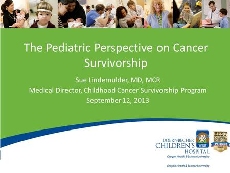 The Pediatric Perspective on Cancer Survivorship Sue Lindemulder, MD, MCR Medical Director, Childhood Cancer Survivorship Program September 12, 2013.
