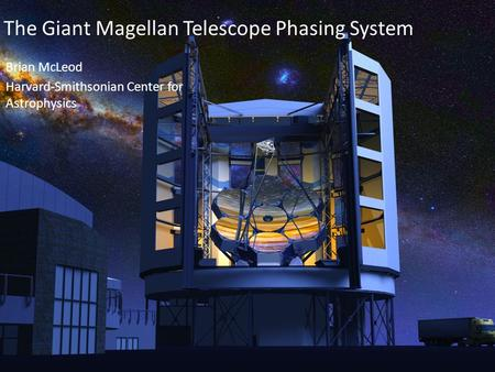 GMT The Giant Magellan Telescope Phasing System Brian McLeod Harvard-Smithsonian Center for Astrophysics.