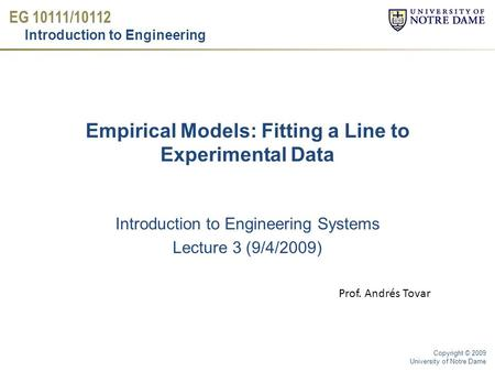 EG 10111/10112 Introduction to Engineering Copyright © 2009 University of Notre Dame Introduction to Engineering Systems Lecture 3 (9/4/2009) Empirical.