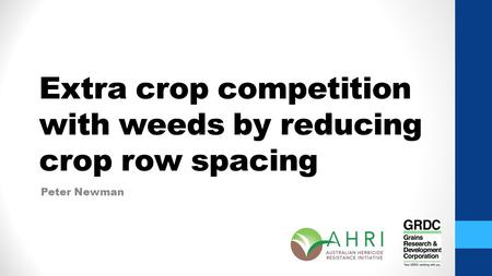 Extra crop competition with weeds by reducing crop row spacing Peter Newman.
