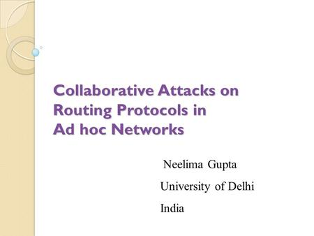 Collaborative Attacks on Routing Protocols in Ad hoc Networks Neelima Gupta University of Delhi India.