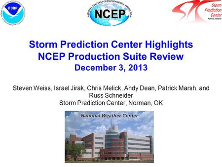 Storm Prediction Center Highlights NCEP Production Suite Review December 3, 2013 Steven Weiss, Israel Jirak, Chris Melick, Andy Dean, Patrick Marsh, and.