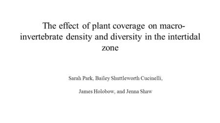 The effect of plant coverage on macro- invertebrate density and diversity in the intertidal zone Sarah Park, Bailey Shuttleworth Cucinelli, James Holobow,