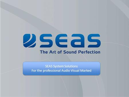 SEAS System Solutions For the professional Audio Visual Marked SEAS System Solutions For the professional Audio Visual Marked.
