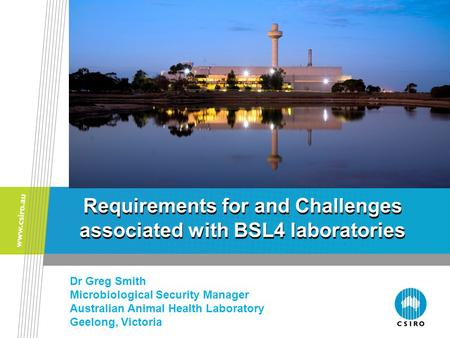 Requirements for and Challenges associated with BSL4 laboratories Dr Greg Smith Microbiological Security Manager Australian Animal Health Laboratory Geelong,