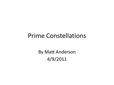 Prime Constellations By Matt Anderson 4/9/2011. Prime numbers are integers that are divisible by only 1 and themselves. P={primes} = {2,3,5,7,11,…} There.
