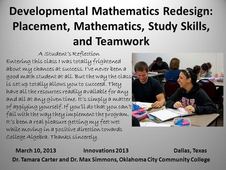 Developmental Mathematics Redesign: Placement, Mathematics, Study Skills, and Teamwork March 10, 2013Innovations 2013Dallas, Texas Dr. Tamara Carter and.