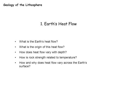Geology of the Lithosphere 1. Earth's Heat Flow What is the Earth's heat flow? What is the origin of this heat flow? How does heat flow vary with depth?