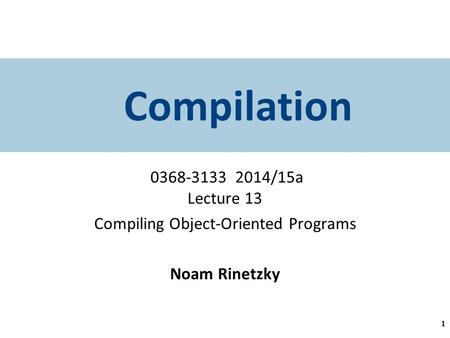Compilation 0368-3133 2014/15a Lecture 13 Compiling Object-Oriented Programs Noam Rinetzky 1.