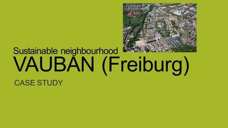 Sustainable neighbourhood VAUBAN (Freiburg) CASE STUDY.