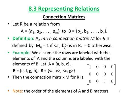 8.3 Representing Relations Connection Matrices Let R be a relation from A = {a 1, a 2,..., a m } to B = {b 1, b 2,..., b n }. Definition: A n m  n connection.
