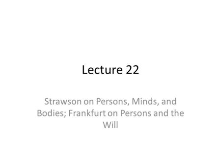 Lecture 22 Strawson on Persons, Minds, and Bodies; Frankfurt on Persons and the Will.