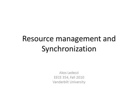 Resource management and Synchronization Akos Ledeczi EECE 354, Fall 2010 Vanderbilt University.