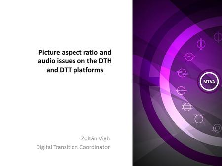 Picture aspect ratio and audio issues on the DTH and DTT platforms Zoltán Vigh Digital Transition Coordinator.
