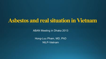 Asbestos and real situation in Vietnam ABAN Meeting in Dhaka 2013 Hong-Luu Pham, MD, PhD NILP-Vietnam.