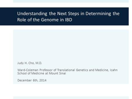 Understanding the Next Steps in Determining the Role of the Genome in IBD Judy H. Cho, M.D. Ward-Coleman Professor of Translational Genetics and Medicine,