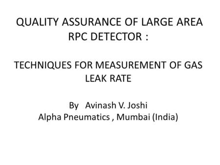 QUALITY ASSURANCE OF LARGE AREA RPC DETECTOR : TECHNIQUES FOR MEASUREMENT OF GAS LEAK RATE By Avinash V. Joshi Alpha Pneumatics, Mumbai (India)