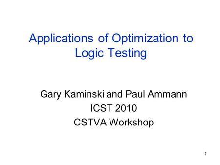 1 Applications of Optimization to Logic Testing Gary Kaminski and Paul Ammann ICST 2010 CSTVA Workshop.
