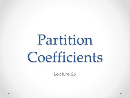 Partition Coefficients Lecture 26. The Partition Coefficient Geochemists find it convenient to define a partition or distribution coefficient of element.