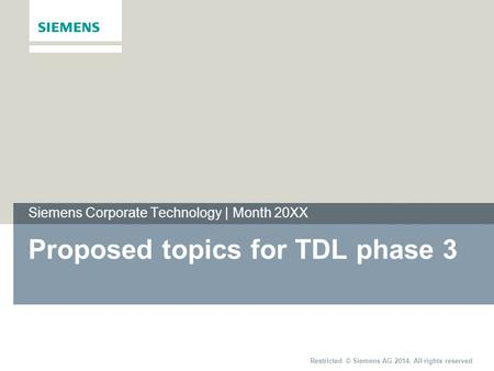 Restricted © Siemens AG 2014. All rights reserved Siemens Corporate Technology | Month 20XX Proposed topics for TDL phase 3.