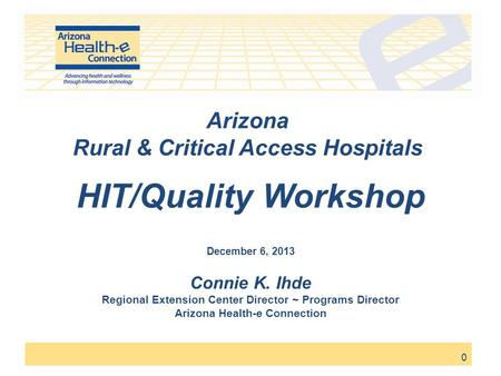 0 Arizona Rural & Critical Access Hospitals HIT/Quality Workshop December 6, 2013 Connie K. Ihde Regional Extension Center Director ~ Programs Director.