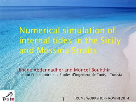 Numerical simulation of internal tides in the Sicily and Messina Straits Jihene Abdennadher and Moncef Boukthir Institut Preparatoire aux Etudes d'Ingenieur.