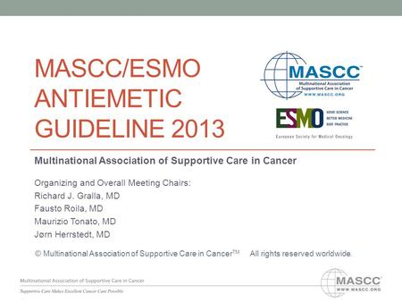 MASCC/ESMO ANTIEMETIC GUIDELINE 2013 Multinational Association of Supportive Care in Cancer Organizing and Overall Meeting Chairs: Richard J. Gralla, MD.