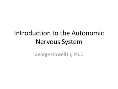 Introduction to the Autonomic Nervous System George Howell III, Ph.D.
