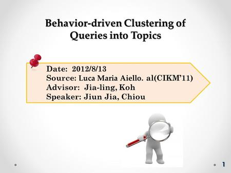 Date: 2012/8/13 Source: Luca Maria Aiello. al(CIKM'11) Advisor: Jia-ling, Koh Speaker: Jiun Jia, Chiou Behavior-driven Clustering of Queries into Topics.