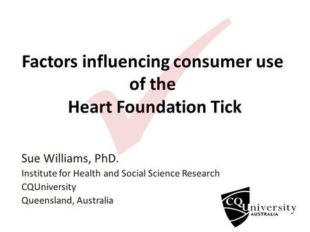 Factors influencing consumer use of the Heart Foundation Tick Sue Williams, PhD. Institute for Health and Social Science Research CQUniversity Queensland,
