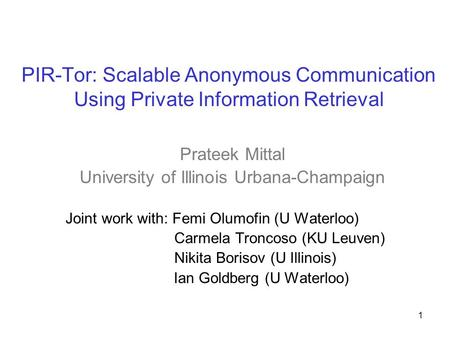 PIR-Tor: Scalable Anonymous Communication Using Private Information Retrieval Prateek Mittal University of Illinois Urbana-Champaign Joint work with: Femi.