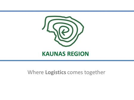 Where Logistics comes together KAUNAS REGION. Source: Statistics Lithuania, VRM, Invest Lithuania 2014 Welcome to Kaunas Region, Lithuania! KAUNAS REGION.