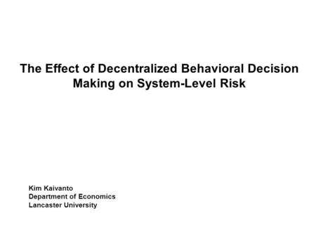 The Effect of Decentralized Behavioral Decision Making on System-Level Risk Kim Kaivanto Department of Economics Lancaster University TexPoint fonts used.