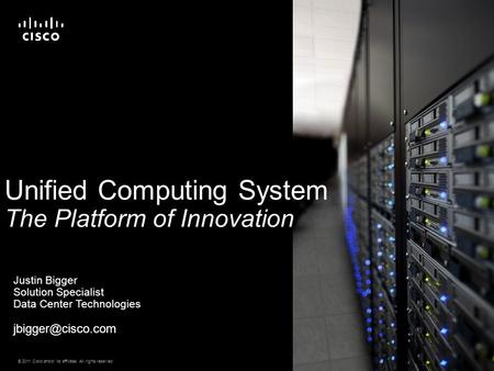 © 2011 Cisco and/or its affiliates. All rights reserved. Cisco Confidential 1 Unified Computing System The Platform of Innovation Justin Bigger Solution.