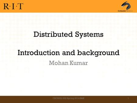 Distributed Systems Introduction and background Mohan Kumar CSCI652.002 Spring 2014 B&K1.