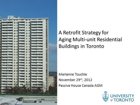 A Retrofit Strategy for Aging Multi-unit Residential Buildings in Toronto Marianne Touchie November 29 th, 2012 Passive House Canada AGM.