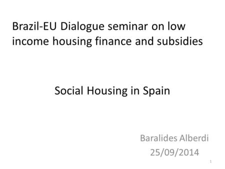 Social Housing in Spain Baralides Alberdi 25/09/2014 1 Brazil-EU Dialogue seminar on low income housing finance and subsidies.