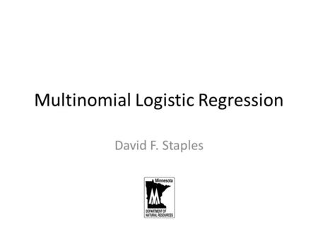 Multinomial Logistic Regression David F. Staples.