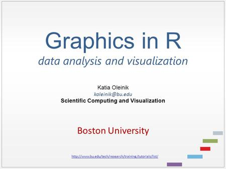 Graphics in R data analysis and visualization Katia Oleinik Scientific Computing and Visualization Boston University