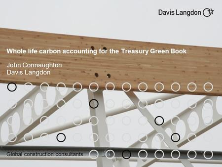 Global construction consultants Whole life carbon accounting for the Treasury Green Book John Connaughton Davis Langdon.