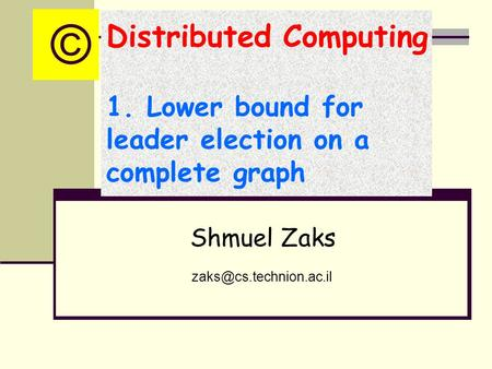 Distributed Computing 1. Lower bound for leader election on a complete graph Shmuel Zaks ©