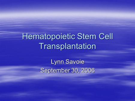 Hematopoietic Stem Cell Transplantation Lynn Savoie September 30, 2006.