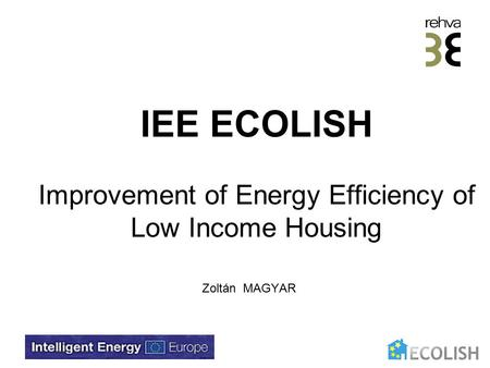 IEE ECOLISH Improvement of Energy Efficiency of Low Income Housing Zoltán MAGYAR.
