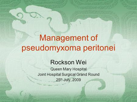 Management of pseudomyxoma peritonei Rockson Wei Queen Mary Hospital Joint Hospital Surgical Grand Round 25 th July, 2009.